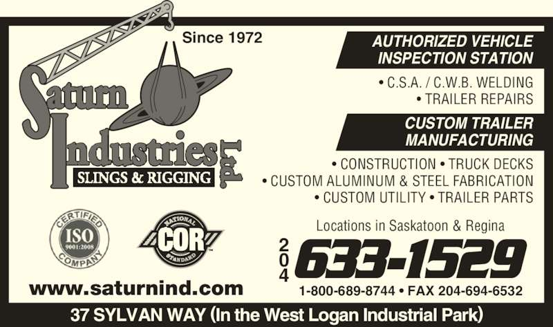 Saturn Industries Ltd (204-633-1529) - Display Ad - Since 1972 1-800-689-8744 ? FAX 204-694-6532 AUTHORIZED VEHICLE INSPECTION STATION CUSTOM TRAILER MANUFACTURING www.saturnind.com 37 SYLVAN WAY (In the West Logan Industrial Park) ? C.S.A. / C.W.B. WELDING ? TRAILER REPAIRS ? CONSTRUCTION ? TRUCK DECKS ? CUSTOM ALUMINUM & STEEL FABRICATION ? CUSTOM UTILITY ? TRAILER PARTS 4633-1529 Locations in Saskatoon & Regina