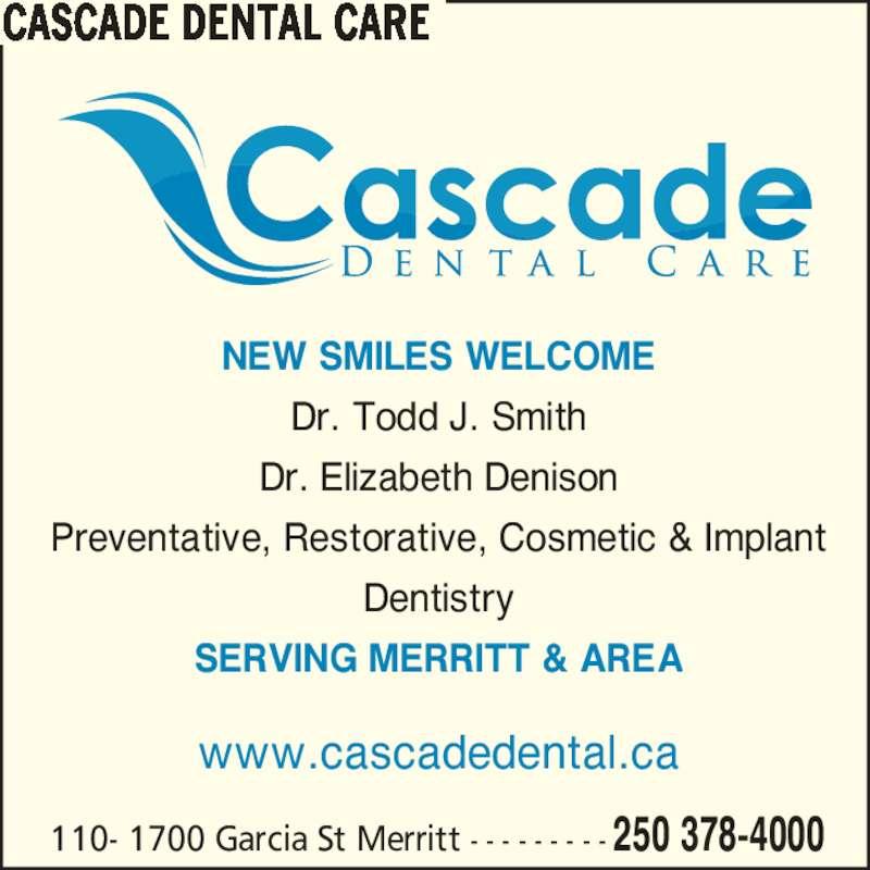 Cascade Dental Care (2503784000) - Display Ad - www.cascadedental.ca SERVING MERRITT & AREA 110- 1700 Garcia St Merritt - - - - - - - - - 250 378-4000 NEW SMILES WELCOME Dr. Todd J. Smith Dr. Elizabeth Denison Preventative, Restorative, Cosmetic & Implant Dentistry CASCADE DENTAL CARE