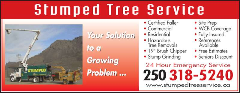 """Stumped Tree Service (250-318-5240) - Display Ad - ? Certified Faller ? Commercial ? Residential Stumped Tree Service ? Hazardous  Tree Removals ? 19"""" Brush Chipper ? Stump Grinding ? Site Prep ? WCB Coverage ? References  Available ? Free Estimates ? Seniors Discount 24 Hour Emergency Service www.stumpedtreeservice.ca 250 318-5240 Your Solution to a Growing Problem ... ? Fully Insured"""