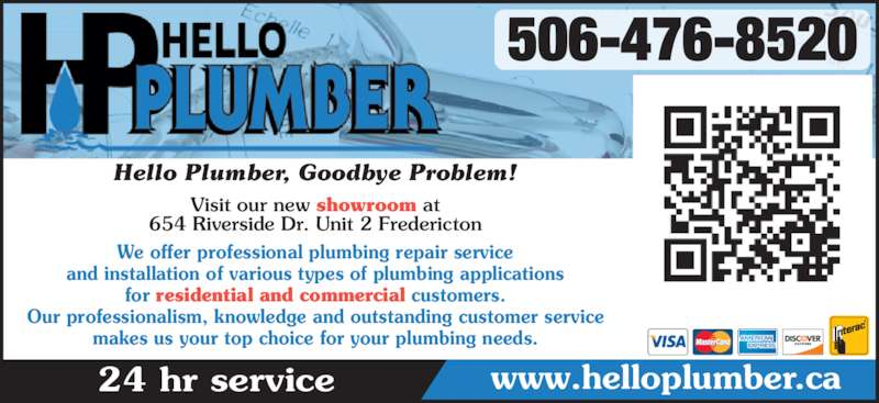 Hello Plumber (5064768520) - Display Ad - for residential and commercial customers. Our professionalism, knowledge and outstanding customer service makes us your top choice for your plumbing needs. 506-476-8520 24 hr service www.helloplumber.ca Hello Plumber, Goodbye Problem! and installation of various types of plumbing applications Visit our new showroom at 654 Riverside Dr. Unit 2 Fredericton We offer professional plumbing repair service