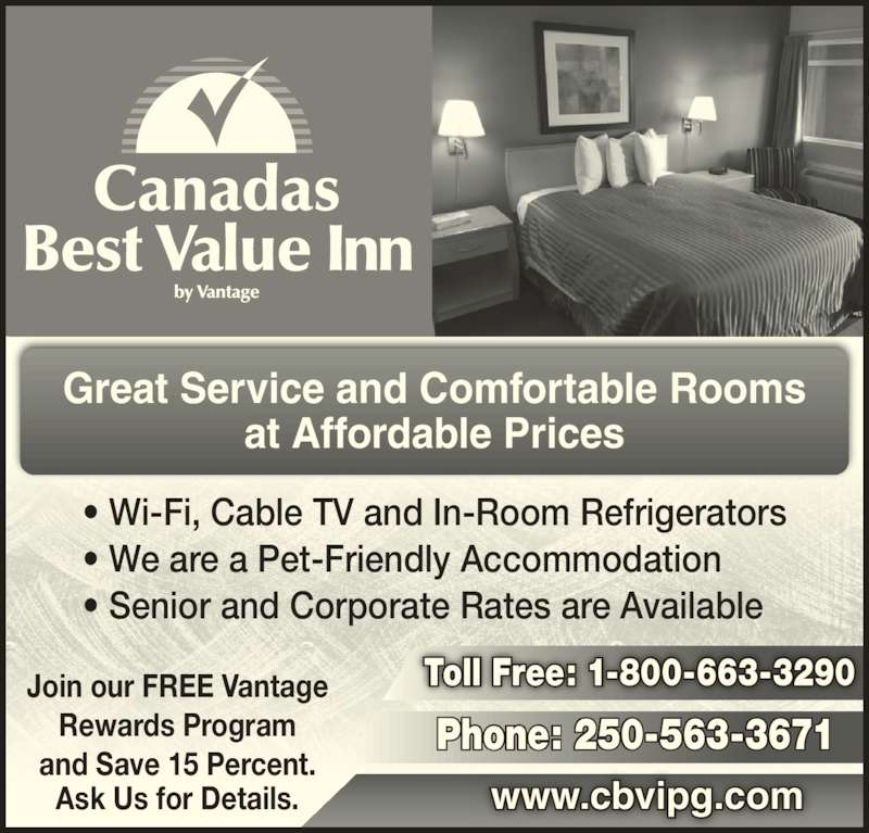 Canadas Best Value Inn (250-563-3671) - Display Ad - ? We are a Pet-Friendly Accommodation ? Senior and Corporate Rates are Available Join our FREE Vantage Rewards Program and Save 15 Percent. Ask Us for Details. www.cbvipg.com Toll Free: 1-800-663-3290 Phone: 250-563-3671 Great Service and Comfortable Rooms at Affordable Prices ? Wi-Fi, Cable TV and In-Room Refrigerators