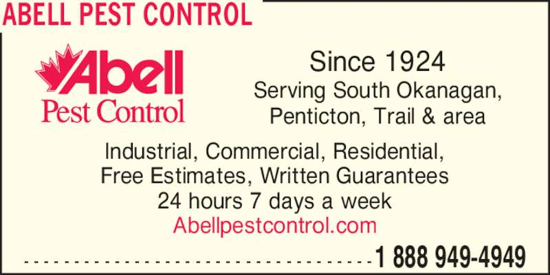 Abell Pest Control Inc (1-888-949-4949) - Display Ad - - - - - - - - - - - - - - - - - - - - - - - - - - - - - - - - - - - -1 888 949-4949 Since 1924 Serving South Okanagan, Penticton, Trail & area ABELL PEST CONTROL Industrial, Commercial, Residential, 24 hours 7 days a week Abellpestcontrol.com Free Estimates, Written Guarantees  - - - - - - - - - - - - - - - - - - - - - - - - - - - - - - - - - - -1 888 949-4949 Since 1924 Serving South Okanagan, Penticton, Trail & area ABELL PEST CONTROL Industrial, Commercial, Residential, 24 hours 7 days a week Abellpestcontrol.com Free Estimates, Written Guarantees