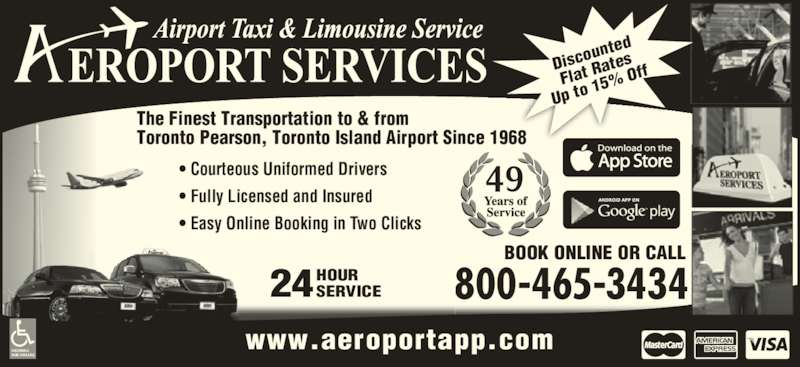 Aeroport Taxi & Limousine Service (1-800-465-3434) - Display Ad - 24HOURSERVICE The Finest Transportation to & from Toronto Pearson, Toronto Island Airport Since 1968 BOOK ONLINE OR CALL 800-465-3434 ? Courteous Uniformed Drivers ? Fully Licensed and Insured ? Easy Online Booking in Two Clicks ACCESSIBLE VANS AVAILABLE www.aeroportapp.com Disco unted Flat R ates Up to  15%  Off