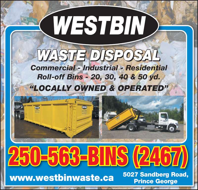 Westbin Sand & Gravel (250-563-2467) - Display Ad - Commercial - Industrial - Residential Roll-off Bins - 20, 30, 40 & 50 yd. ?LOCALLY OWNED & OPERATED? WASTE DISPOSAL 250-563-BINS (2467) www.westbinwaste.ca 5027 Sandberg Road,Prince George