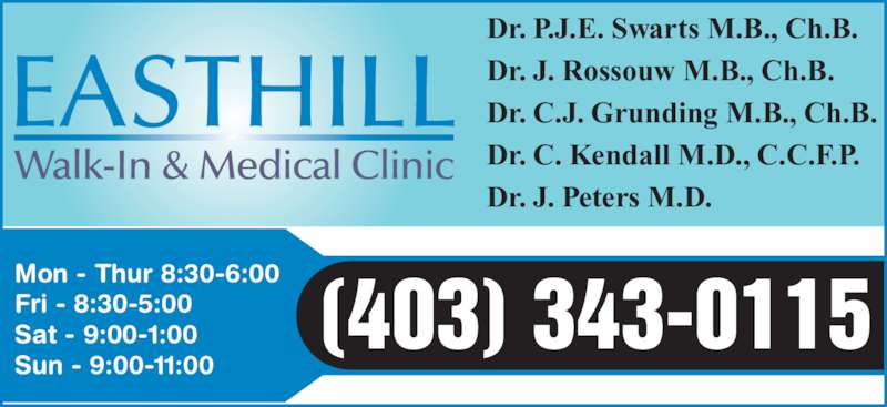 Easthill Walk-In & Medical Clinic (403-343-0115) - Display Ad - Dr. P.J.E. Swarts M.B., Ch.B. Dr. J. Rossouw M.B., Ch.B. Dr. C.J. Grunding M.B., Ch.B. Dr. C. Kendall M.D., C.C.F.P. Dr. J. Peters M.D. Mon - Thur 8:30-6:00 Fri - 8:30-5:00 Sat - 9:00-1:00 Sun - 9:00-11:00 (403) 343-0115