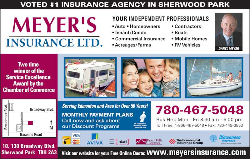 Meyer's Insurance Ltd (780-467-5048) - Display Ad - Call now and ask about our Discount Programs Bus Hrs: Mon - Fri 8:30 am - 5:00 pm 780-467-5048 Toll Free: 1-866-467-5048 ? Fax: 780-449-3553 Visit our website for your Free Online Quote: www.meyersinsurance.com 10, 130 Broadway Blvd. Sherwood Park  T8H 2A3 Ra MONTHLY PAYMENT PLANS ad Br VOTED #1 INSURANCE AGENCY IN SHERWOOD PARK Serving Edmonton and Area for Over 50 Years! Two time  winner of the Service Excellence  Award by the  Chamber of Commerce YOUR INDEPENDENT PROFESSIONALS ? Auto ? Homeowners ? Tenant/Condo ? Commercial Insurance ? Acreages/Farms ? Contractors ? Boats ? Mobile Homes ? RV Vehicles oa dv ie  D ri ve av on Fo od Broadway Blvd. Baseline Road Br oa dm oo r B lv d. DARYL MEYER