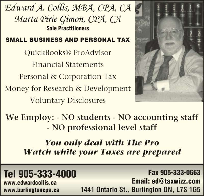 Edward A. Collis, MBA, CPA, CA (905-333-4000) - Display Ad - We Employ: - NO students - NO accounting staff - NO professional level staff You only deal with The Pro Watch while your Taxes are prepared Tel 905-333-4000 www.edwardcollis.ca www.burlingtoncpa.ca Fax 905-333-0663 1441 Ontario St., Burlington ON, L7S 1G5 QuickBooks? ProAdvisor Financial Statements Personal & Corporation Tax Money for Research & Development Voluntary Disclosures Sole Practitioners