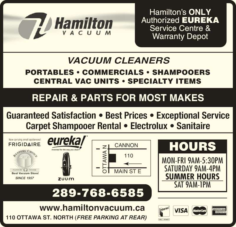 Hamilton Vacuum Supply Co Ltd (905-544-6739) - Display Ad - Warranty Depot Guaranteed Satisfaction ? Best Prices ? Exceptional Service Carpet Shampooer Rental ? Electrolux ? Sanitaire REPAIR & PARTS FOR MOST MAKES VACUUM CLEANERS PORTABLES ? COMMERCIALS ? SHAMPOOERS CENTRAL VAC UNITS ? SPECIALTY ITEMS Now carrying small appliances! RE AD ERS  CHOICE ?07-?09PLATINUM                 WINNER Best Vacuum Store! SINCE 1957 289-768-6585 www.hamiltonvacuum.ca 110 OTTAWA ST. NORTH (FREE PARKING AT REAR) SATURDAY 9AM-4PM SUMMER HOURS SAT 9AM-1PM Hamilton?s ONLY Authorized EUREKA Service Centre &  HOURS MON-FRI 9AM-5:30PM