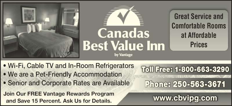 Canadas Best Value Inn (250-563-3671) - Display Ad - Great Service and Comfortable Rooms at Affordable Prices ? Wi-Fi, Cable TV and In-Room Refrigerators ? We are a Pet-Friendly Accommodation ? Senior and Corporate Rates are Available Join Our FREE Vantage Rewards Program and Save 15 Percent. Ask Us for Details. www.cbvipg.com Phone: 250-563-3671 Toll Free: 1-800-663-3290