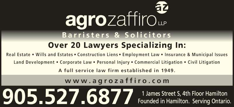 Agro Zaffiro LLP (9055276877) - Display Ad - B a r r i s t e r s  &  S o l i c i t o r s Over 20 Lawyers Specializing In: w w w . a g r o z a f f i r o . c o m Real Estate ? Wills and Estates ? Construction Liens ? Employment Law ? Insurance & Municipal Issues Land Development ? Corporate Law ? Personal Injury ? Commercial Litigation ? Civil Litigation A full  service law firm established in 1949. 289.768.5172 1 James Street S, 4th Floor HamiltonFounded in Hamilton.  Serving Ontario.