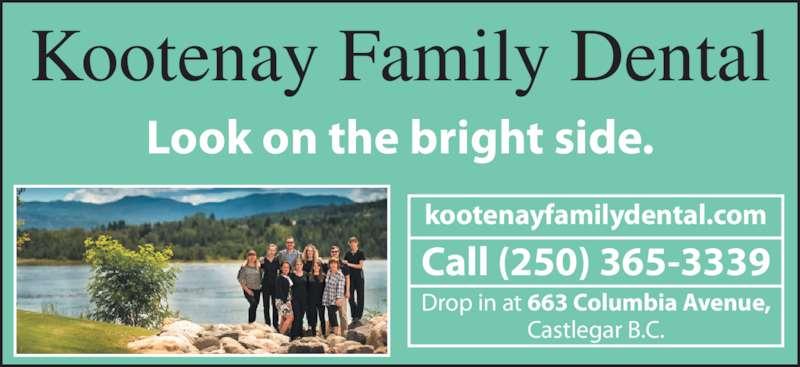 Kootenay Family Dental (2503653339) - Display Ad - Kootenay Family Dental Look on the bright side. kootenayfamilydental.com Call (250) 365-3339 Drop in at 663 Columbia Avenue, Castlegar B.C.