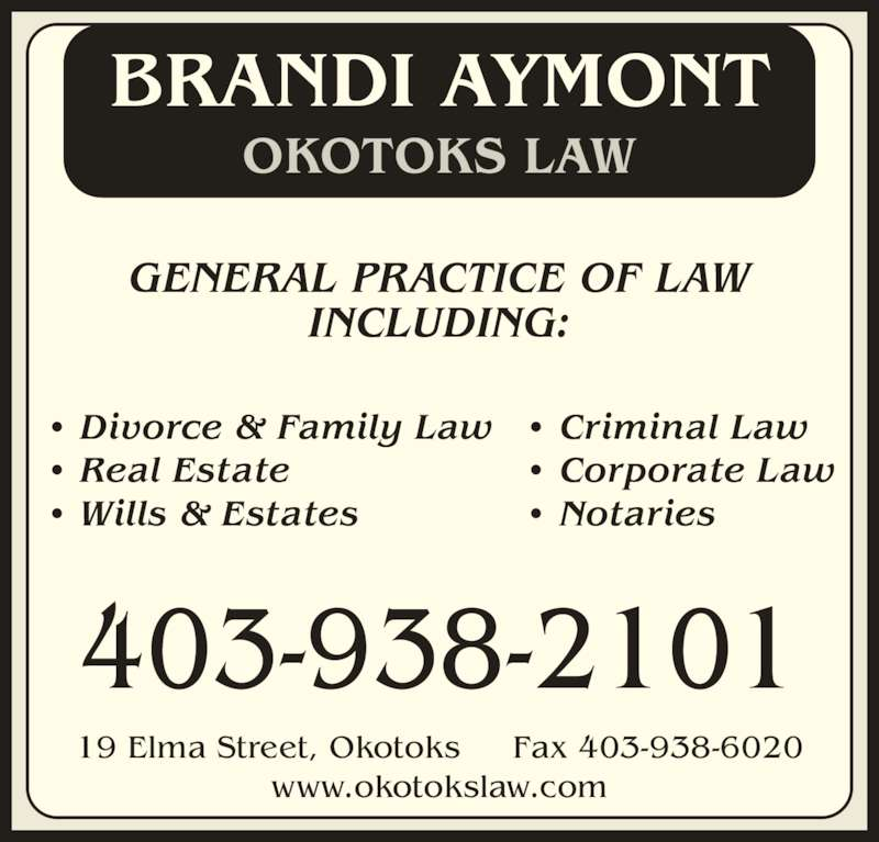 Okotoks Law (4039382101) - Display Ad - OKOTOKS LAW ? Divorce & Family Law ? Criminal Law ? Real Estate ? Corporate Law ? Wills & Estates ? Notaries GENERAL PRACTICE OF LAW INCLUDING: BRANDI AYMONT 403-938-2101 19 Elma Street, Okotoks     Fax 403-938-6020 www.okotokslaw.com