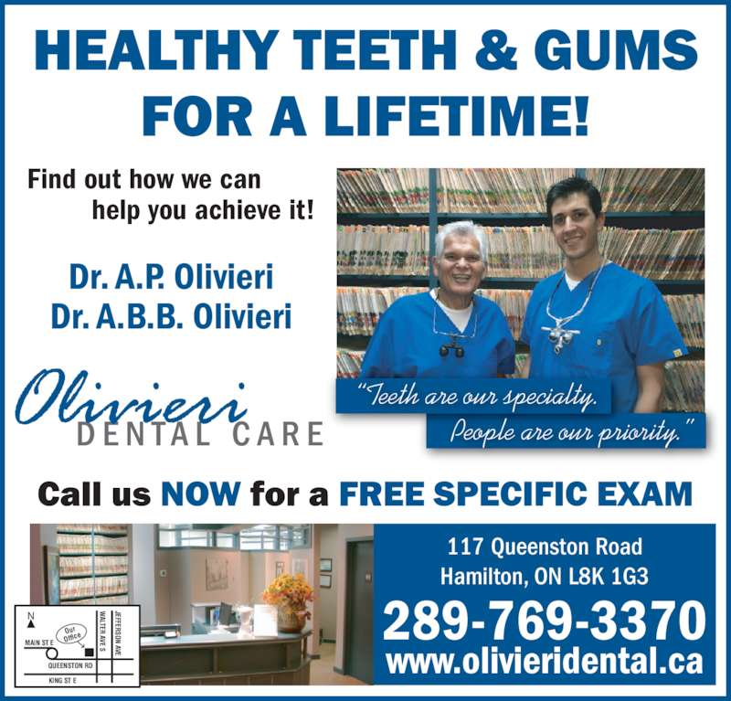 Olivieri A P Dr (905-547-2179) - Display Ad - 117 Queenston Road Hamilton, ON L8K 1G3 www.olivieridental.ca 289-769-3370N MAIN ST E QUEENSTON RD Our Office KING ST E ALTER AVE S JEFFERSON AVE Dr. A.P. Olivieri Dr. A.B.B. Olivieri Find out how we can help you achieve it! ?Teeth are our specialty.   People are our priority.?