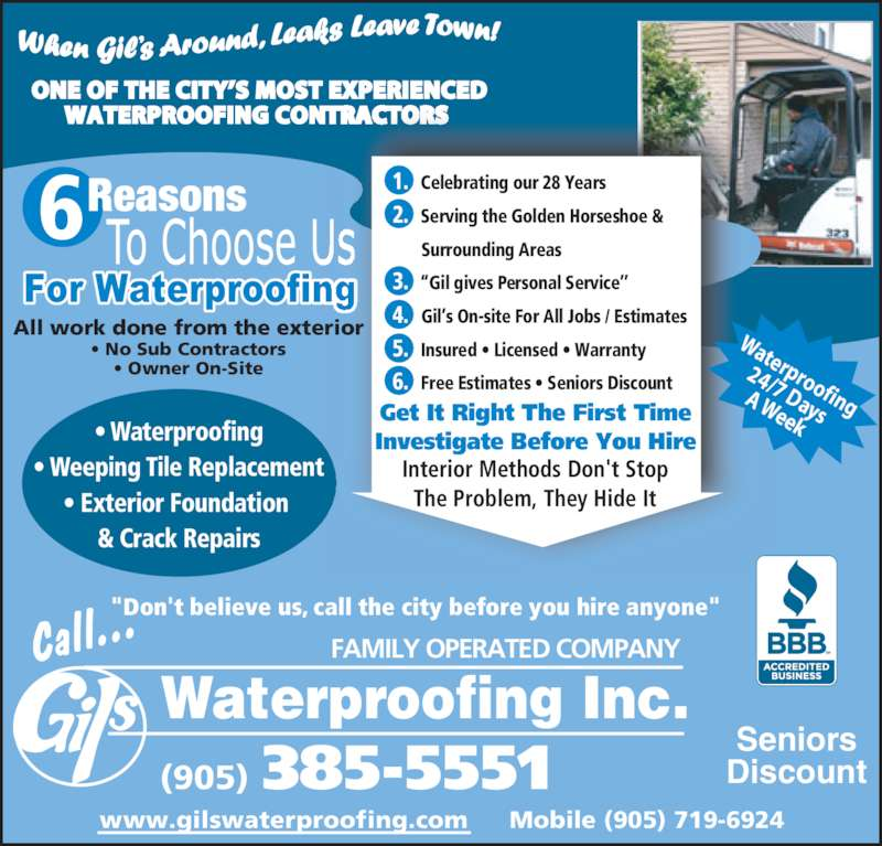 """Gil's Waterproofing Ltd (905-385-5551) - Display Ad - Mobile (905) 719-6924www.gilswaterproofing.com ? Waterproofing ? Weeping Tile Replacement ? Exterior Foundation  & Crack Repairs ONE OF THE CITY?S MOST EXPERIENCED WATERPROOFING CONTRACTORS  All work done from the exterior ? No Sub Contractors ? Owner On-Site 6 1.   Celebrating our 28 Years2.   Serving the Golden Horseshoe &       Surrounding Areas 3.   ?Gil gives Personal Service?? 4.    Gil?s On-site For All Jobs / Estimates 5.   Insured ? Licensed ? Warranty 6.   Free Estimates ? Seniors Discount Interior Methods Don't Stop The Problem, They Hide It Get It Right The First Time Investigate Before You Hire Waterproofing 24/7 Days A Week Call... Waterproofing Inc.  (905) 385-5551 FAMILY OPERATED COMPANY  """"Don't believe us, call the city before you hire anyone"""" Seniors Discount"""