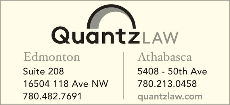 Quantz Law (7804827691) - Display Ad - Wills and Estates ? Business Law ? Corporations ? Litigation Family Law ? Real Estate ? Personal Injury 780.458.7690 Paul W. Quantz Paula J. Kinoshita Andrew A. Mun St. Albert ? Athabasca Lawyers ? Mediators QUANTZ LAW GROUP www.quantzlaw.com