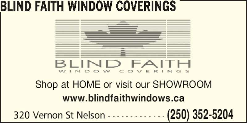 Blind Faith Window Coverings (250-352-5204) - Display Ad - BLIND FAITH WINDOW COVERINGS Shop at HOME or visit our SHOWROOM www.blindfaithwindows.ca 320 Vernon St Nelson - - - - - - - - - - - - - (250) 352-5204 BLIND FAITH WINDOW COVERINGS Shop at HOME or visit our SHOWROOM www.blindfaithwindows.ca 320 Vernon St Nelson - - - - - - - - - - - - - (250) 352-5204
