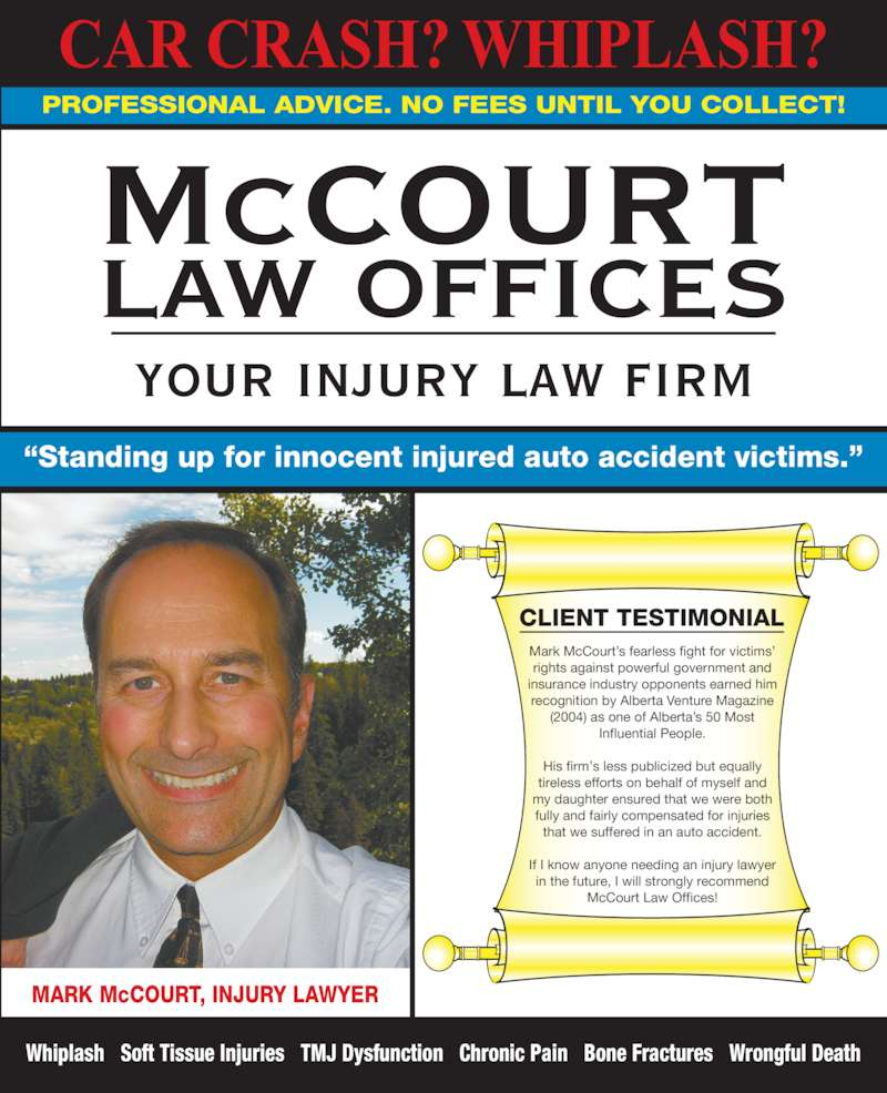 McCourt Law Offices (780-448-0011) - Display Ad - Mark McCourt?s fearless fight for victims? Whiplash   Soft Tissue Injuries   TMJ Dysfunction   Chronic Pain   Bone Fractures   Wrongful Death MARK McCOURT, INJURY LAWYER PROFESSIONAL ADVICE. NO FEES UNTIL YOU COLLECT! CAR CRASH? WHIPLASH? McCOURT LAW OFFICES your injury law firm ?Standing up for innocent injured auto accident victims.? CLIENT TESTIMONIAL rights against powerful government and insurance industry opponents earned him recognition by Alberta Venture Magazine (2004) as one of Alberta?s 50 Most Influential People. His firm?s less publicized but equally tireless efforts on behalf of myself and my daughter ensured that we were both fully and fairly compensated for injuries that we suffered in an auto accident. If I know anyone needing an injury lawyer in the future, I will strongly recommend McCourt Law Offices!