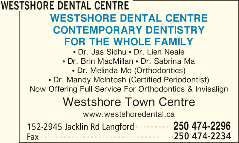 Westshore Dental Centre (2504742296) - Display Ad - Fax 250 474-2234- - - - - - - - - - - - - - - - - - - - - - - - - - - - - - - - - - - WESTSHORE DENTAL CENTRE CONTEMPORARY DENTISTRY FOR THE WHOLE FAMILY ? Dr. Jas Sidhu ? Dr. Lien Neale ? Dr. Brin MacMillan ? Dr. Sabrina Ma ? Dr. Melinda Mo (Orthodontics) ? Dr. Mandy McIntosh (Certified Periodontist) Now Offering Full Service For Orthodontics & Invisalign Westshore Town Centre www.westshoredental.ca WESTSHORE DENTAL CENTRE 152-2945 Jacklin Rd Langford 250 474-2296- - - - - - - - - -