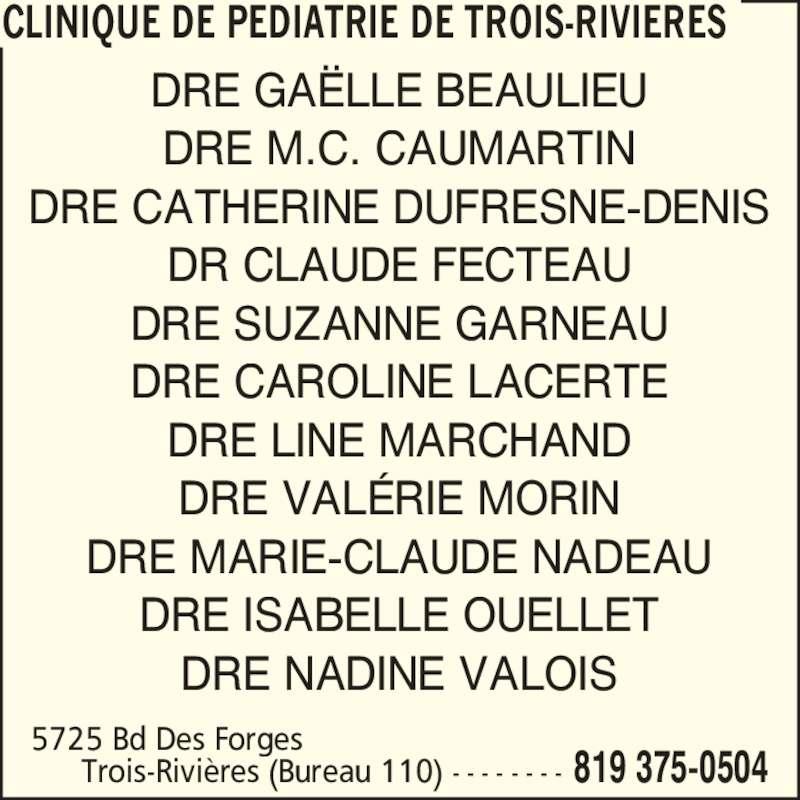 Clinique de pédiatrie de Trois-Rivières (819-375-0504) - Annonce illustrée======= - Trois-Rivi?res (Bureau 110) - - - - - - - - 819 375-0504 5725 Bd Des Forges DRE GA?LLE BEAULIEU DRE M.C. CAUMARTIN DRE CATHERINE DUFRESNE-DENIS DR CLAUDE FECTEAU DRE SUZANNE GARNEAU DRE CAROLINE LACERTE DRE LINE MARCHAND DRE VAL?RIE MORIN DRE MARIE-CLAUDE NADEAU DRE ISABELLE OUELLET CLINIQUE DE PEDIATRIE DE TROIS-RIVIERES DRE NADINE VALOIS