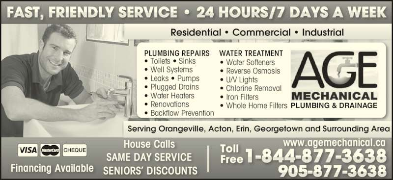 Age Mechanical Plumbing & Drainage (905-877-3638) - Display Ad - PLUMBING REPAIRS WATER TREATMENT Residential ? Commercial ? Industrial Serving Orangeville, Acton, Erin, Georgetown and Surrounding Area SAME DAY SERVICE House Calls SENIORS? DISCOUNTSFinancing Available PLUMBING & DRAINAGE www.agemechanical.caToll Free ? Toilets ? Sinks ? Well Systems ? Leaks ? Pumps ? Plugged Drains ? Water Heaters ? Renovations ? Backflow Prevention ? Water Softeners ? Reverse Osmosis ? U/V Lights ? Chlorine Removal ? Iron Filters ? Whole Home Filters