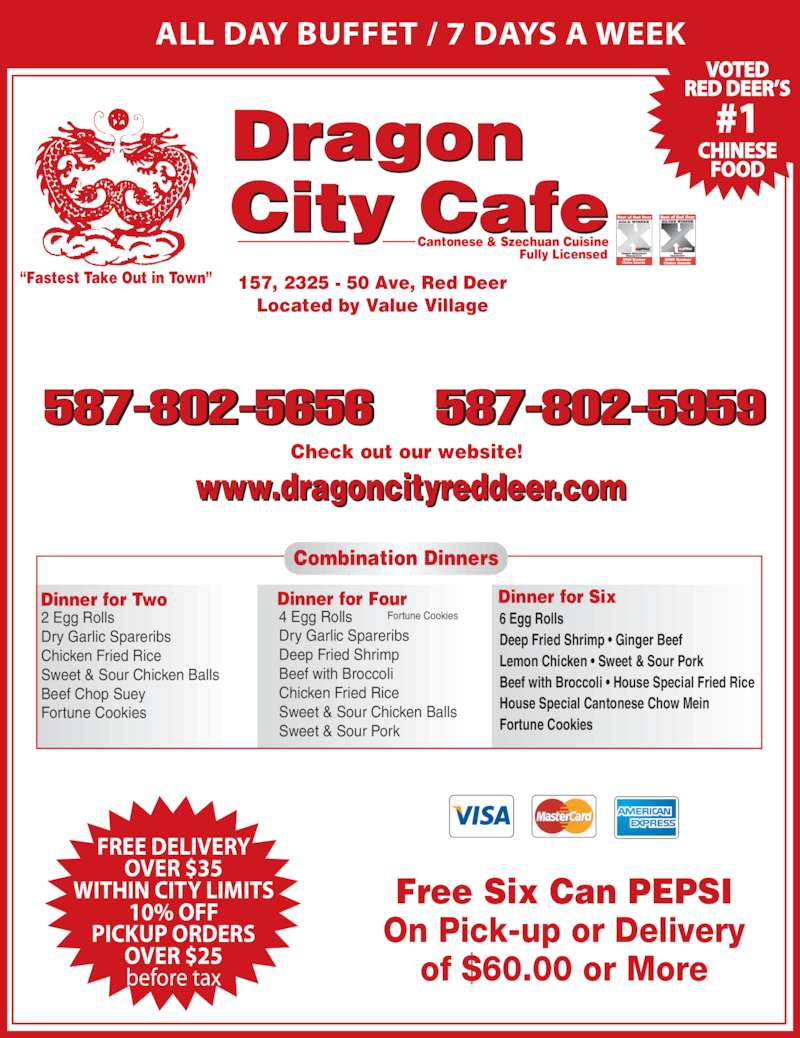 Dragon City Cafe Ltd (4033403388) - Display Ad - ALL DAY BUFFET / 7 DAYS A WEEK Cantonese & Szechuan Cuisine Fully Licensed 587-802-5656 587-802-5959 157, 2325 - 50 Ave, Red Deer Located by Value Village Check out our website! www.dragoncityreddeer.com Dragon City afe Free Six Can PEPSI On Pick-up or Delivery of $60.00 or More ?Fastest Take Out in Town? Dinner for Two 2 Egg Rolls Dry Garlic Spareribs Chicken Fried Rice Sweet & Sour Chicken Balls Beef Chop Suey Fortune Cookies Dinner for Four 4 Egg Rolls Dry Garlic Spareribs Deep Fried Shrimp Beef with Broccoli Chicken Fried Rice Sweet & Sour Chicken Balls Sweet & Sour Pork Fortune Cookies Dinner for Six 6 Egg Rolls Deep Fried Shrimp ? Ginger Beef Lemon Chicken ? Sweet & Sour Pork Beef with Broccoli ? House Special Fried Rice House Special Cantonese Chow Mein Fortune Cookies Combination Dinners FREE DELIVERY OVER $35 WITHIN CITY LIMITS 10% OFF PICKUP ORDERS OVER $25 before tax VOTED RED DEER?S #1 CHINESE FOOD