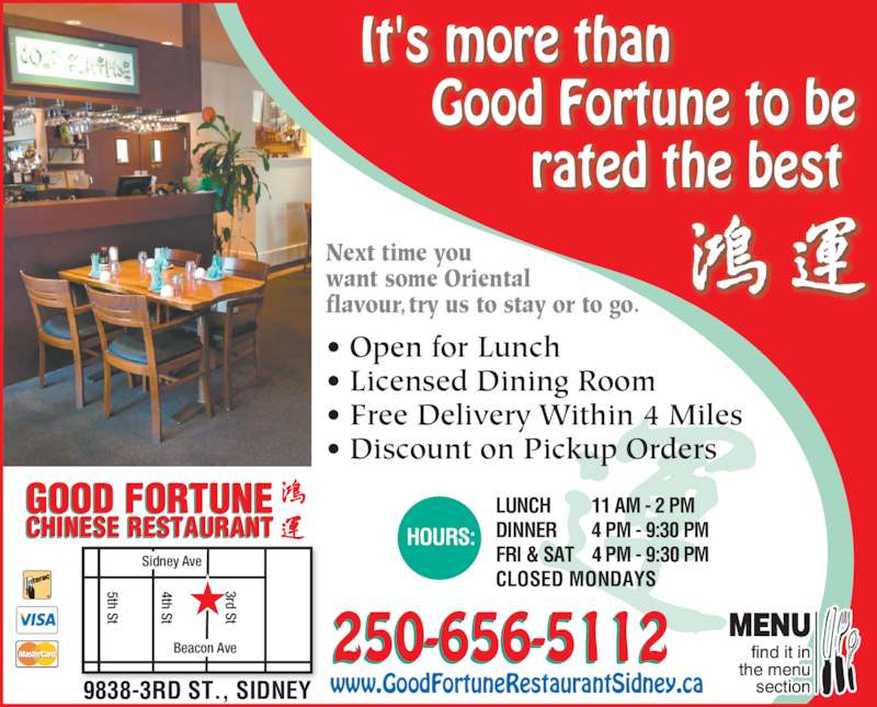 Good Fortune Restaurant (2506565112) - Display Ad - rated the best 250-656-5112 Sidney Ave Beacon Ave 4th St 5th St 3rd St LUNCH 11 AM - 2 PM DINNER 4 PM - 9:30 PM FRI & SAT 4 PM - 9:30 PM CLOSED MONDAYS HOURS:CHINESE RESTAURANT GOOD FORTUNE www.GoodFortuneRestaurantSidney.ca9838-3RD ST., SIDNEY find it in the menu section MENU Next time you want some Oriental flavour, try us to stay or to go. ? Open for Lunch ? Licensed Dining Room ? Free Delivery Within 4 Miles ? Discount on Pickup Orders It's more than Good Fortune to be
