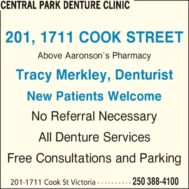 Central Park Denture Clinic (2503884100) - Display Ad - Above Aaronson?s Pharmacy Tracy Merkley, Denturist New Patients Welcome 201, 1711 COOK STREET No Referral Necessary All Denture Services CENTRAL PARK DENTURE CLINIC 201-1711 Cook St Victoria - - - - - - - - - - 250 388-4100 Free Consultations and Parking