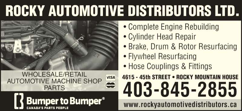 Rocky Automotive Distributors Ltd (4038452855) - Display Ad - 403-845-2855 www.rockyautomotivedistributors.ca ROCKY AUTOMOTIVE DISTRIBUTORS LTD. WHOLESALE/RETAIL AUTOMOTIVE MACHINE SHOP PARTS ? Complete Engine Rebuilding ? Cylinder Head Repair ? Brake, Drum & Rotor Resurfacing ? Hose Couplings & Fittings 4615 - 45th STREET ? ROCKY MOUNTAIN HOUSE ? Flywheel Resurfacing