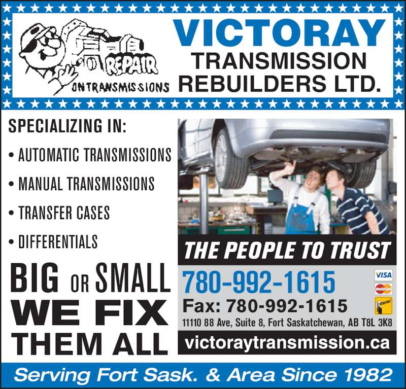 Victoray Transmission Rebuilders (780-992-1615) - Display Ad - 11110 88 Ave, Suite 8, Fort Saskatchewan, AB T8L 3K8 THE PEOPLE TO TRUST VICTORAY TRANSMISSION REBUILDERS LTD. SPECIALIZING IN: ? AUTOMATIC TRANSMISSIONS ? MANUAL TRANSMISSIONS ? TRANSFER CASES ? DIFFERENTIALS Serving Fort Sask. & Area Since 1982 BIG  OR SMALL WE FIX THEM ALL victoraytransmission.ca 780-992-1615 Fax: 780-992-1615