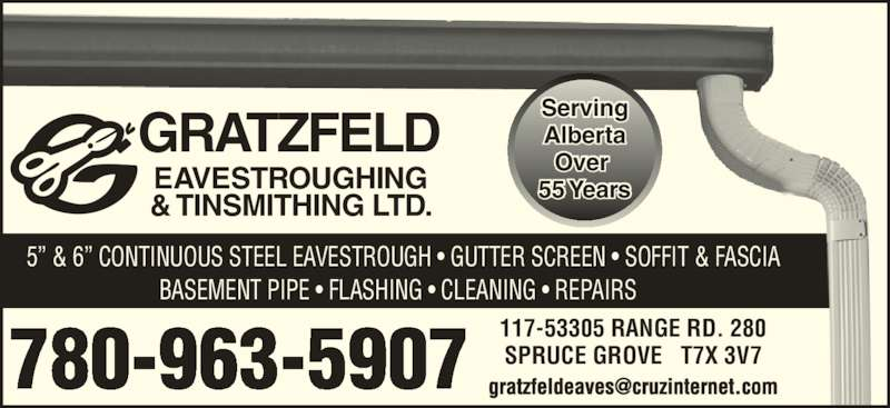 Gratzfeld Eavestroughing & Tinsmithing Ltd (780-963-5907) - Display Ad - SPRUCE GROVE   T7X 3V7 55 Years   5? & 6? CONTINUOUS STEEL EAVESTROUGH ? GUTTER SCREEN ? SOFFIT & FASCIA BASEMENT PIPE ? FLASHING ? CLEANING ? REPAIRS GRATZFELD EAVESTROUGHING & TINSMITHING LTD. 780-963-5907 Serving Alberta Over  117-53305 RANGE RD. 280