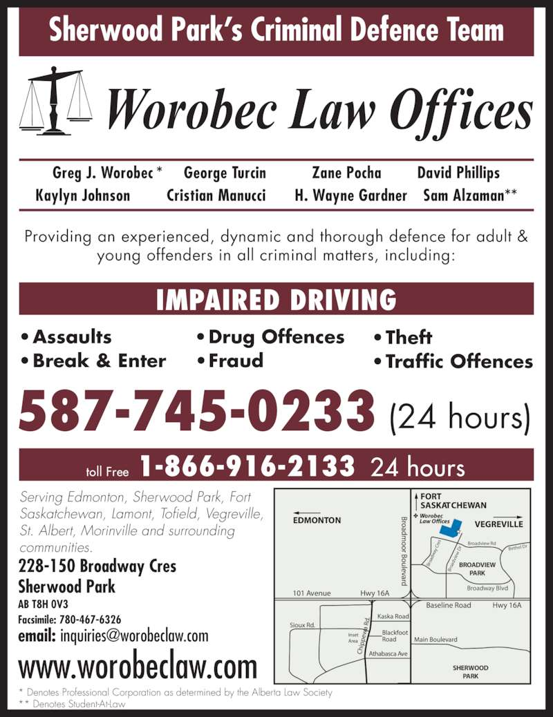 Worobec Law Offices (7804676325) - Display Ad - SHERWOOD PARK BROADVIEW PARK 587-745-0233 (24 hours) Serving Edmonton, Sherwood Park, Fort Saskatchewan, Lamont, Tofield, Vegreville, St. Albert, Morinville and surrounding communities. 228-150 Broadway Cres Sherwood Park AB T8H 0V3 Facsimile: 780-467-6326 Providing an experienced, dynamic and thorough defence for adult & young offenders in all criminal matters, including: ? Break & Enter ? Drug Offences ? Fraud ? Theft ? Traffic Offences IMPAIRED DRIVING ? Assaults Sherwood Park?s Criminal Defence Team Broadway Blvd Broadview Rd Bethel Dr Br oa dv ie  D Br oa dw ay  C re 1-866-916-2133toll Free 24 hours * Denotes Professional Corporation as determined by the Alberta Law Society ** Denotes Student-At-Law Greg J. Worobec * George Turcin Zane Pocha David Phillips Kaylyn Johnson Cristian Manucci H. Wayne Gardner Sam Alzaman** www.worobeclaw.com