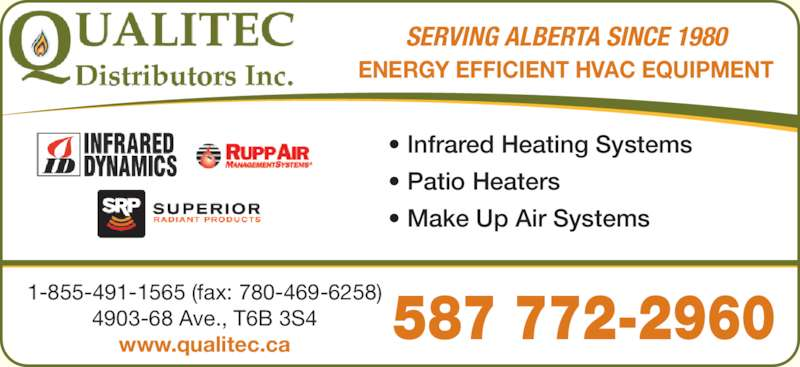 Qualitec Distributors Inc (780-466-6611) - Display Ad - SERVING ALBERTA SINCE 1980 ? Infrared Heating Systems ? Patio Heaters ? Make Up Air Systems 587 772-2960 1-855-491-1565 (fax: 780-469-6258) 4903-68 Ave., T6B 3S4 www.qualitec.ca ENERGY EFFICIENT HVAC EQUIPMENT ? Infrared Heating Systems ? Patio Heaters ? Make Up Air Systems
