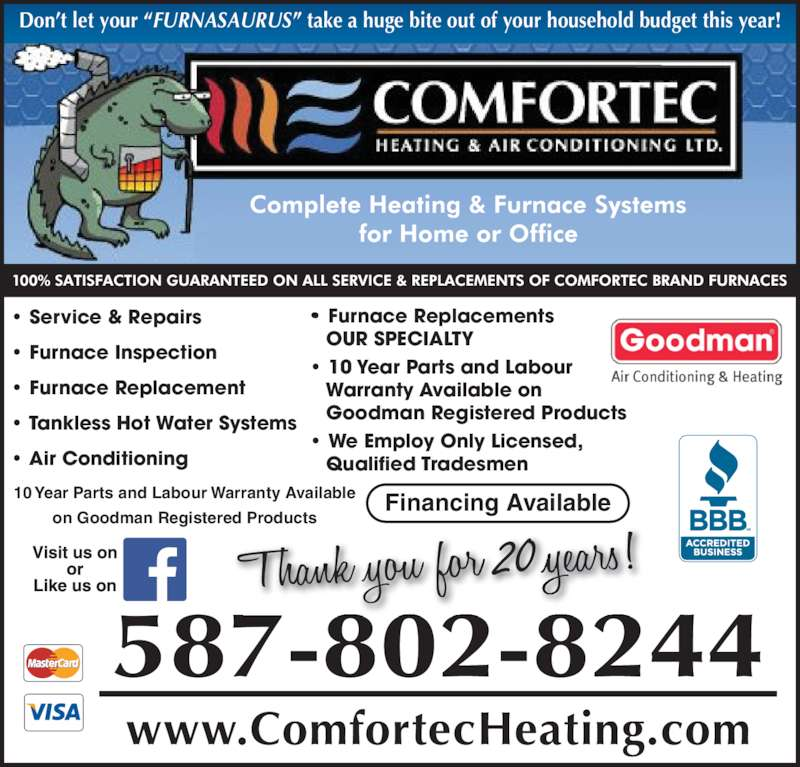 Comfortec Heating & Air Conditioning Ltd (4033098301) - Display Ad - Don?t let your ?FURNASAURUS? take a huge bite out of your household budget this year! 587-802-8244 www.ComfortecHeating.com 20 Financing Available10 Year Parts and Labour Warranty Available on Goodman Registered Products ? Furnace Replacements    OUR SPECIALTY ? 10 Year Parts and Labour    Warranty Available on    Goodman Registered Products ? We Employ Only Licensed,    Qualified Tradesmen ? Service & Repairs ? Furnace Inspection ? Furnace Replacement ? Tankless Hot Water Systems ? Air Conditioning