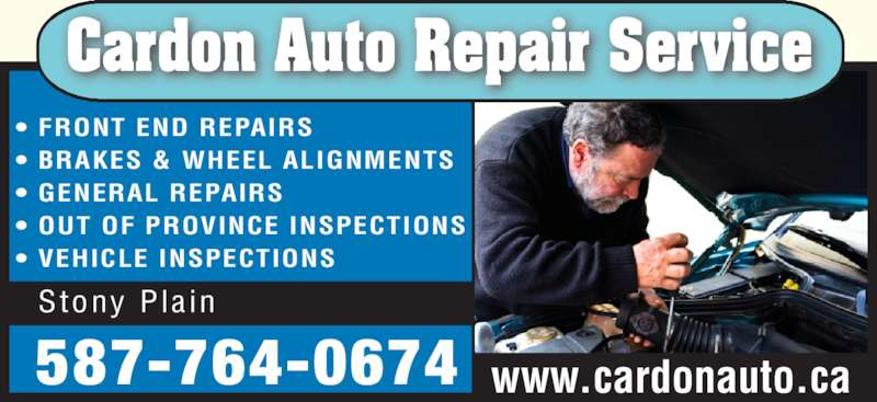 Cardon Auto Repair Service (780-963-8288) - Display Ad - ? FRONT END REPAIRS ? BRAKES & WHEEL ALIGNMENTS ? GENERAL REPAIRS ? OUT OF PROVINCE INSPECTIONS ? VEHICLE INSPECTIONS Cardon Auto Repair Service www.cardonauto.ca 587-764-0674 Stony Pla in