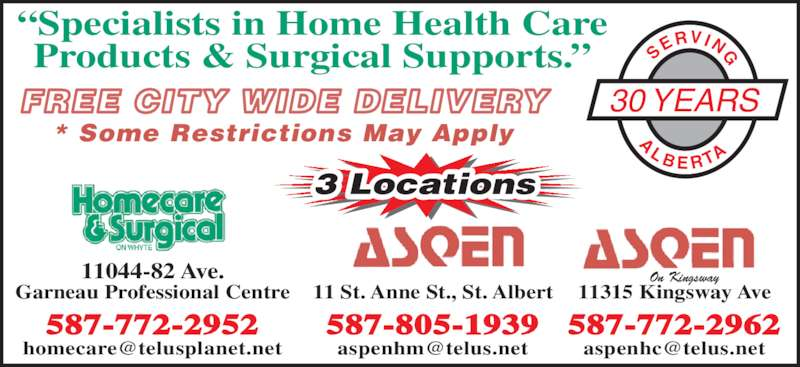 Aspen Healthcare (7804585349) - Display Ad - 11 St. Anne St., St. Albert 587-805-1939 11044-82 Ave. Garneau Professional Centre 587-772-2952 11315 Kingsway Ave 587-772-2962 3 Locations FREE CITY WIDE DELIVERY * Some Restrictions May Apply ?Specialists in Home Health Care Products & Surgical Supports.? 30 YEARS SE RVI NG A L B E R TA On Kingsway