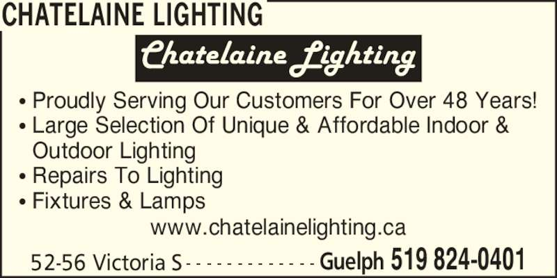 Chatelaine Lighting (519-824-0401) - Display Ad - CHATELAINE LIGHTING 52-56 Victoria S Guelph 519 824-0401- - - - - - - - - - - - - ? Proudly Serving Our Customers For Over 48 Years! ? Large Selection Of Unique & Affordable Indoor &   Outdoor Lighting ? Repairs To Lighting ? Fixtures & Lamps www.chatelainelighting.ca