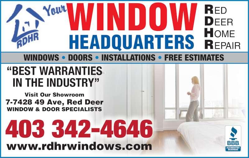 Red Deer Home Repair (403-342-4646) - Display Ad - Visit Our Showroom 7-7428 49 Ave, Red Deer WINDOW & DOOR SPECIALISTS www.rdhrwindows.com RED EER OME EPAIRR ?BEST WARRANTIES  IN THE INDUSTRY? 403 342-4646 WINDOWS ? DOORS ? INSTALLATIONS ? FREE ESTIMATES WINDOW HEADQUARTERS