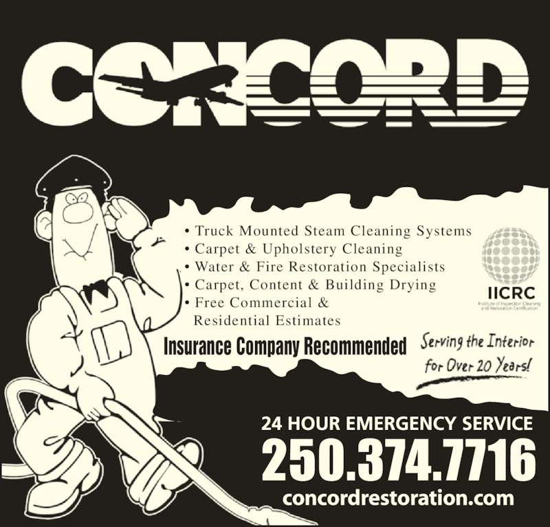 Concord (250-374-7716) - Display Ad - ? Truck Mounted Steam Cleaning Systems ? Carpet & Upholstery Cleaning ? Water & Fire Restoration Specialists ? Carpet, Content & Building Drying ? Free Commercial &   Residential Estimates concordrestoration.com Insurance Company Recommended