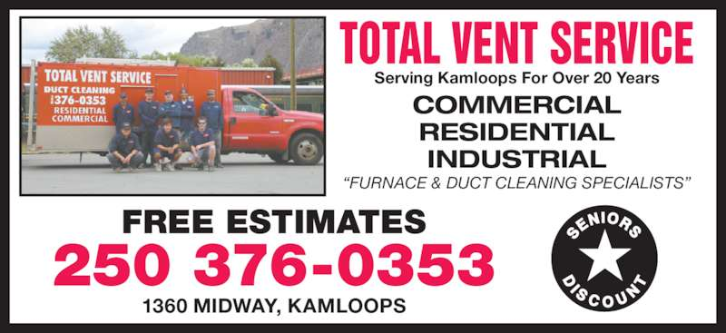 Total Vent Service (2503760353) - Display Ad - TOTAL VENT SERVICE Serving Kamloops For Over 20 Years COMMERCIAL RESIDENTIAL INDUSTRIAL ?FURNACE & DUCT CLEANING SPECIALISTS? FREE ESTIMATES 250 376-0353 1360 MIDWAY, KAMLOOPS