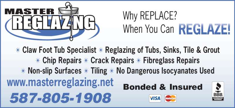 Master Reglazing (780-446-7006) - Display Ad - ? Claw Foot Tub Specialist ? Reglazing of Tubs, Sinks, Tile & Grout ? Chip Repairs ? Crack Repairs ? Fibreglass Repairs ? Non-slip Surfaces ? Tiling ? No Dangerous Isocyanates Used www.masterreglazing.net 587-805-1908 Bonded & Insured Why REPLACE? When You Can