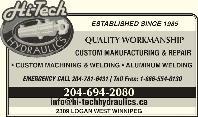 Hi-Tech Hydraulics (204-694-2080) - Display Ad - ESTABLISHED SINCE 1985 QUALITY WORKMANSHIP CUSTOM MANUFACTURING & REPAIR 204-694-2080 2309 LOGAN WEST WINNIPEG ? CUSTOM MACHINING & WELDING ? ALUMINUM WELDING EMERGENCY CALL 204-781-6431 | Toll Free: 1-866-554-0130