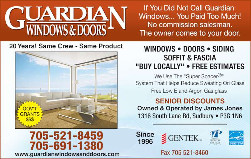 """Guardian Windows & Doors (705-521-8459) - Display Ad - SENIOR DISCOUNTS Owned & Operated by James Jones 1316 South Lane Rd, Sudbury ? P3G 1N6 If You Did Not Call Guardian  Windows... You Paid Too Much! No commission salesman. The owner comes to your door. WINDOWS ? DOORS ? SIDING  SOFFIT & FASCIA """"BUY LOCALLY"""" ? FREE ESTIMATES We Use The """"Super Spacer?""""  System That Helps Reduce Sweating On Glass Free Low E and Argon Gas glass Since 1996 705-521-8459 GOV?T GRANTS $$$ 20 Years! Same Crew - Same Product www.guardianwindowsanddoors.com Fax 705 521-8460 705-691-1380"""