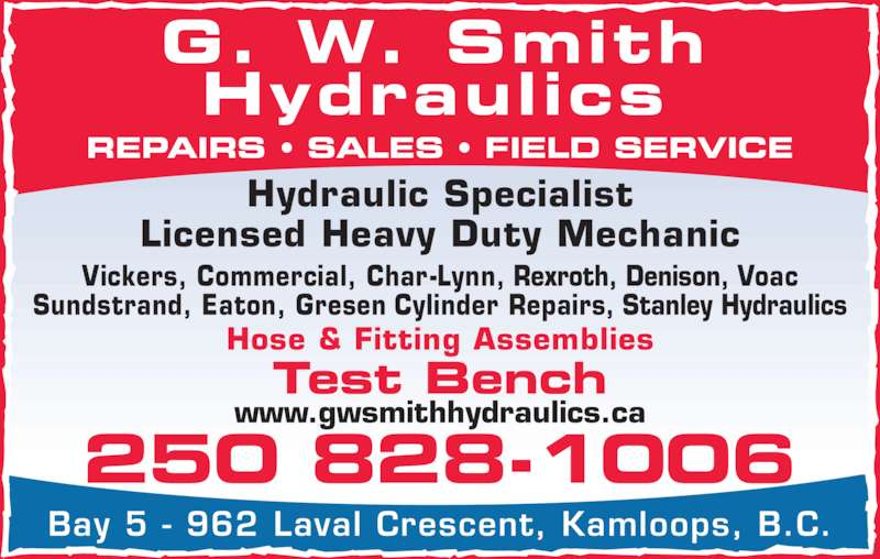 GW Smith Hydraulics Ltd (2508281006) - Display Ad - REPAIRS ? SALES ? FIELD SERVICE G. W. Smith Hydraulics Bay 5 - 962 Laval Crescent, Kamloops, B.C. Hydraulic Specialist Licensed Heavy Duty Mechanic Vickers, Commercial, Char-Lynn, Rexroth, Denison, Voac Sundstrand, Eaton, Gresen Cylinder Repairs, Stanley Hydraulics 250 828-1006 Test Bench Hose & Fitting Assemblies www.gwsmithhydraulics.ca