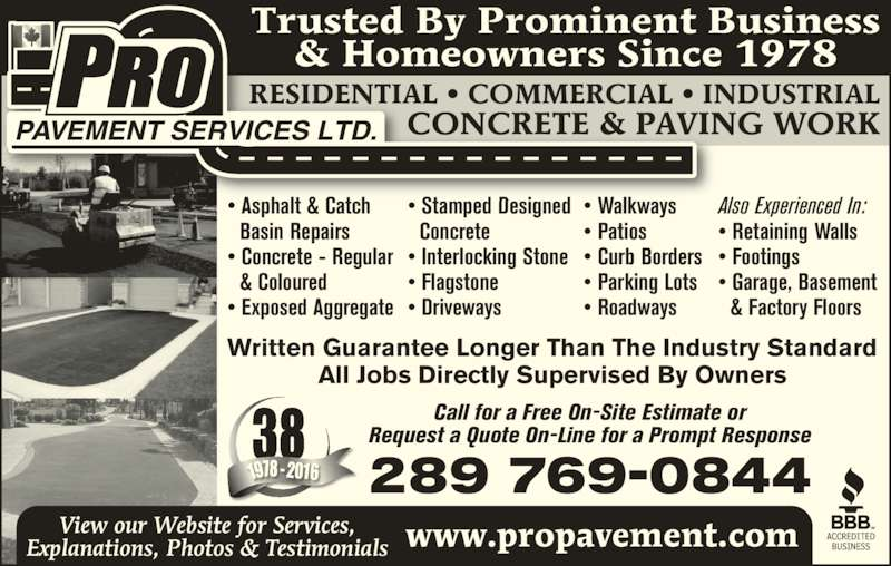 Pro Pavement Services Ltd (905-525-4686) - Display Ad - Trusted By Prominent Business & Homeowners Since 1978 Call for a Free On-Site Estimate or Request a Quote On-Line for a Prompt Response www.propavement.com Written Guarantee Longer Than The Industry Standard All Jobs Directly Supervised By Owners RESIDENTIAL ? COMMERCIAL ? INDUSTRIAL CONCRETE & PAVING WORK 38 6 289 769-0844 View our Website for Services, Explanations, Photos & Testimonials ? Asphalt & Catch   Basin Repairs ? Concrete - Regular   & Coloured ? Exposed Aggregate Also Experienced In: ? Retaining Walls ? Footings ? Garage, Basement   & Factory Floors ? Walkways ? Patios ? Curb Borders ? Parking Lots ? Roadways ? Stamped Designed   Concrete ? Interlocking Stone ? Flagstone ? Driveways