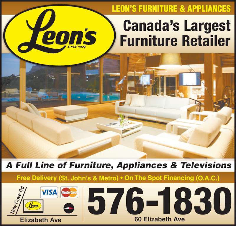 Leon's Furniture (709-576-1830) - Display Ad - A Full Line of Furniture, Appliances & Televisions LEON?S FURNITURE & APPLIANCES Canada?s Largest Furniture Retailer Free Delivery (St. John?s & Metro) ? On The Spot Financing (O.A.C.) 576-1830 60 Elizabeth Ave  Elizabeth Ave Ne  C ov e  Rd A Full Line of Furniture, Appliances & Televisions LEON?S FURNITURE & APPLIANCES Canada?s Largest Furniture Retailer Free Delivery (St. John?s & Metro) ? On The Spot Financing (O.A.C.) 576-1830 60 Elizabeth Ave  Elizabeth Ave Ne  C ov e  Rd