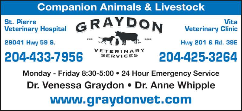 St Pierre Veterinary Hospital (204-433-7956) - Display Ad - www.graydonvet.com Dr. Venessa Graydon ? Dr. Anne Whipple Monday - Friday 8:30-5:00 ? 24 Hour Emergency Service Companion Animals & Livestock St. Pierre Veterinary Hospital 29041 Hwy 59 S. 204-433-7956 Vita Veterinary Clinic Hwy 201 & Rd. 39E 204-425-3264