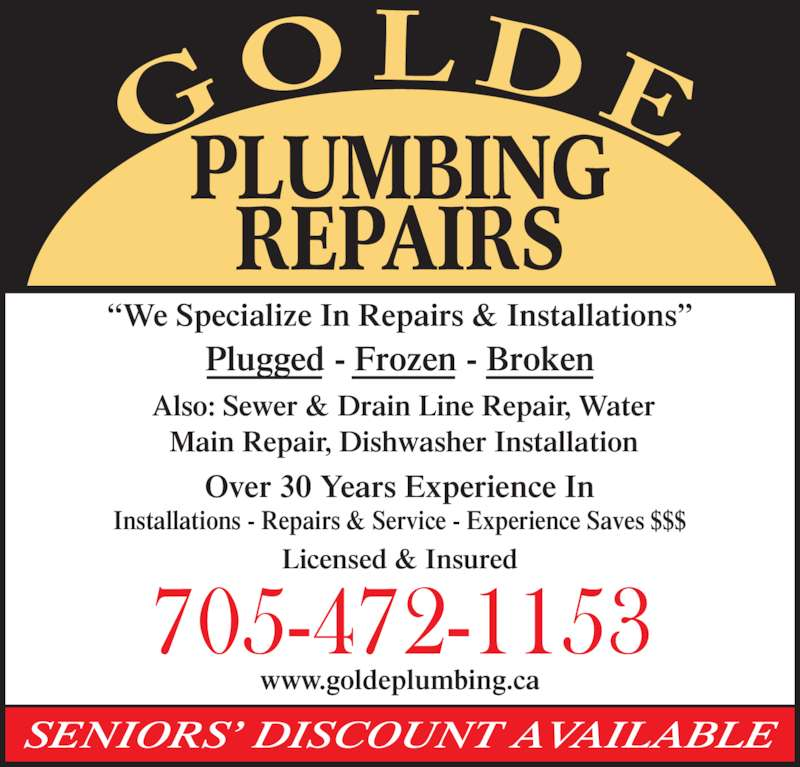 Gold E Plumbing Repairs (705-472-1153) - Display Ad - SENIORS? DISCOUNT AVAILABLE Licensed & Insured www.goldeplumbing.ca Also: Sewer & Drain Line Repair, Water Main Repair, Dishwasher Installation ?We Specialize In Repairs & Installations? Plugged - Frozen - Broken Over 30 Years Experience In Installations - Repairs & Service - Experience Saves $$$