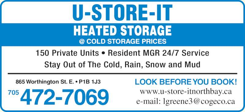 U-Store-It (705-472-7069) - Display Ad - 150 Private Units ? Resident MGR 24/7 Service Stay Out of The Cold, Rain, Snow and Mud 472-7069705 LOOK BEFORE YOU BOOK! www.u-store-itnorthbay.ca 865 Worthington St. E. ? P1B 1J3