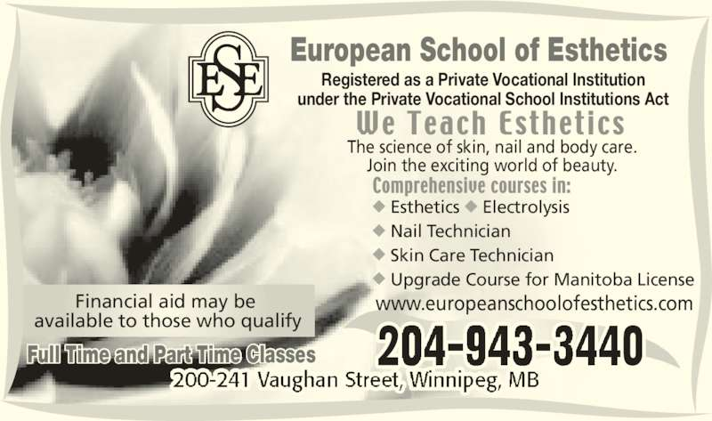 European School of Esthetics (2049433440) - Display Ad - Join the exciting world of beauty. www.europeanschoolofesthetics.com  Esthetics ? Electrolysis  Nail Technician  Skin Care Technician ? Upgrade Course for Manitoba License European School of Esthetics Registered as a Private Vocational Institution under the Private Vocational School Institutions Act Financial aid may be  available to those who qualify The science of skin, nail and body care. Full Time and Part Time Classes
