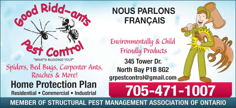 A Good Ridd-ants Pest Control (705-471-1007) - Display Ad - Home Protection Plan Residential ? Commercial ? Industrial NOUS PARLONS  FRAN?AIS MEMBER OF STRUCTURAL PEST MANAGEMENT ASSOCIATION OF ONTARIO 345 Tower Dr. North Bay P1B 8G2 705-471-1007 Spiders, Bed Bugs, Carpenter Ants,  Roaches & More! Environmentally & Child  Friendly Products